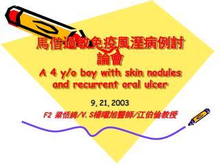 馬偕 過敏免疫風溼病例討論會 A 4 y/o boy with skin nodules and recurrent oral ulcer