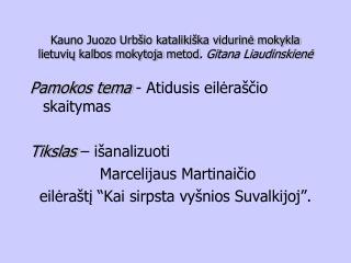 Pamokos tema  - Atidusis eilėraščio skaitymas  Tikslas  – išanalizuoti  Marcelijaus Martinaičio