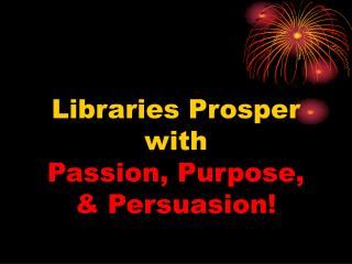 Libraries Prosper  with Passion, Purpose,  & Persuasion!