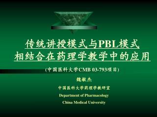 传统讲授模式与 PBL 模式 相结合在药理学教学中的应用 ( 中国医科大学 CMB 03-793 项目 )