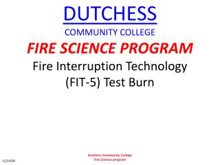 DUTCHESS COMMUNITY COLLEGE FIRE SCIENCE PROGRAM Fire Interruption Technology FIT-5 Test Burn