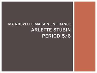 Ma Nouvelle  Maison  en France Arlette Stubin Period 5/6