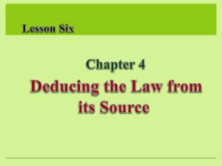 Lesson Six     Chapter 4  Deducing the Law from its Source