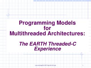 Programming Models  for Multithreaded Architectures: The EARTH Threaded-C Experience