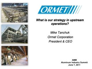 What is our strategy in upstream operations? Mike Tanchuk  Ormet Corporation  President & CEO