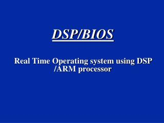 DSP/BIOS Real Time Operating system using DSP /ARM processor