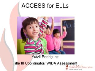 ACCESS for ELLs Yutzil  Rodriguez  Title III Coordinator/ WIDA Assessment