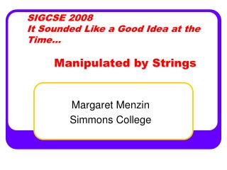 SIGCSE 2008 It Sounded Like a Good Idea at the Time… Manipulated by Strings