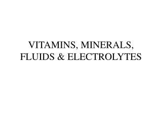 VITAMINS, MINERALS, FLUIDS & ELECTROLYTES