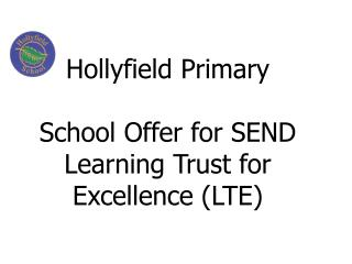 Hollyfield  Primar y  School Offer for SEND Learning  Trust for Excellence (LTE)