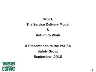 WSIB,  The Service Delivery Model & Return to Work  A Presentation to the PSHSA Safety Group