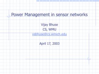 Power Management in sensor networks Vijay Bhuse CS, WMU vsbhuse@cs.wmich April 17, 2003