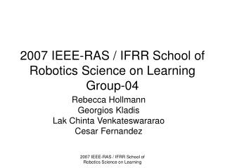 2007 IEEE-RAS / IFRR School of Robotics Science on Learning Group-04