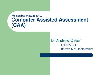 We need to know about … Computer Assisted Assessment (CAA)
