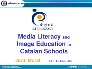 Media Literacy  and  Image Education  in  Catalan Schools Jordi Moral        23th of october 2004