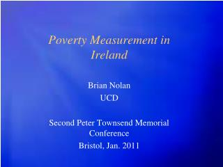 Poverty Measurement in Ireland Brian Nolan UCD Second Peter Townsend Memorial Conference