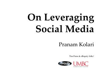 On Leveraging  Social Media Pranam Kolari  Tim Finin & eBiquity folks!