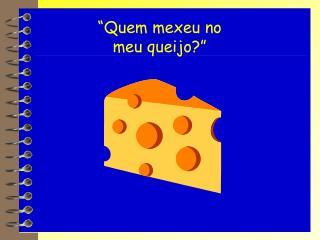 """""""Quem mexeu no meu queijo?"""""""