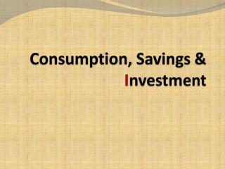 Consumption, Savings &  I nvestment