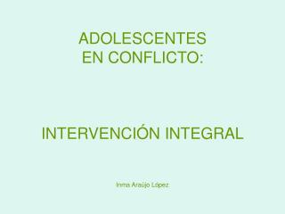 ADOLESCENTES  EN CONFLICTO:    INTERVENCI N INTEGRAL   Inma Ara jo L pez