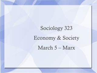 Sociology 323  Economy & Society March 5 – Marx