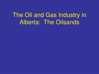 The Oil and Gas Industry in Alberta:  The Oilsands