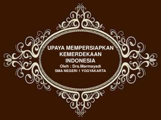 UPAYA MEMPERSIAPKAN KEMERDEKAAN  INDONESIA Oleh : Drs.Marmayad i SMA NEGERI 1 YOGYAKARTA