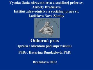 Odborn� prax (pr�ca s klientom pod  superv�ziou ) PhDr.  Katar�na  Bundzelov� ,  PhD.
