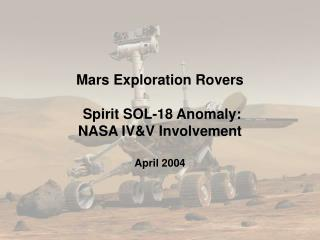 Mars Exploration Rovers  Spirit SOL-18 Anomaly: NASA IV&V Involvement April 2004