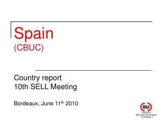Spain (CBUC) Country report  10 th SELL Meeting Bordeaux , June 11 th  2010