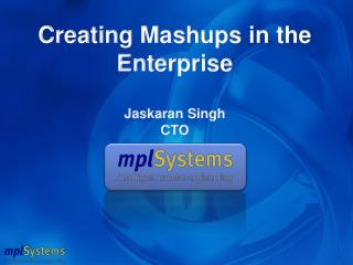 Creating Mashups in the Enterprise Jaskaran Singh CTO