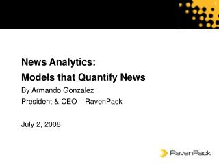 News Analytics: Models that Quantify News By Armando Gonzalez President & CEO – RavenPack