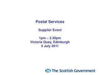 Postal Services Supplier Event  1pm – 2.30pm Victoria Quay, Edinburgh 5 July 2011