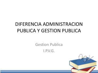 DIFERENCIA ADMINISTRACION PUBLICA Y GESTION PUBLICA