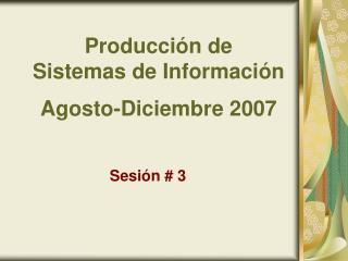 Producci�n de  Sistemas de Informaci�n Agosto-Diciembre 2007
