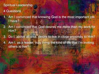 Spiritual Leadership 4 Questions Am I convinced that knowing God is the most important job I have?