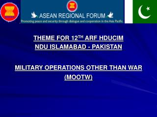 THEME FOR 12 TH  ARF HDUCIM  NDU ISLAMABAD - PAKISTAN MILITARY OPERATIONS OTHER THAN WAR (MOOTW)