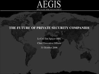 THE FUTURE OF PRIVATE SECURITY COMPANIES Lt Col Tim Spicer OBE Chief Executive Officer