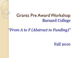 "Grants Pre Award Workshop Barnard College ""From A to F (Abstract to Funding)"" Fall 2010"