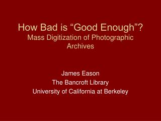 How Bad is �Good Enough�? Mass Digitization of Photographic Archives