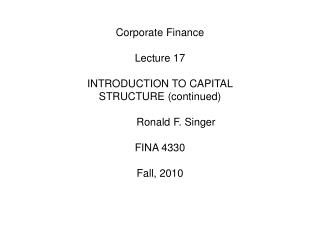 Corporate Finance Lecture 17 INTRODUCTION TO CAPITAL STRUCTURE (continued) 	Ronald F. Singer