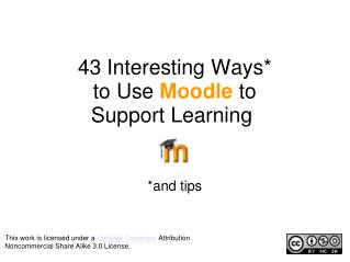 43 Interesting Ways* to Use  Moodle  to Support Learning