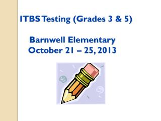 ITBS Testing (Grades 3 & 5) Barnwell Elementary October 21 –  25,  2013