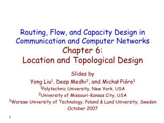 Slides by Yong Liu 1 , Deep Medhi 2 , and Michał Pióro 3 1 Polytechnic University, New York, USA