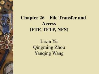 Chapter 26    File Transfer and      Access (FTP, TFTP, NFS) Lixin Yu Qingming Zhou