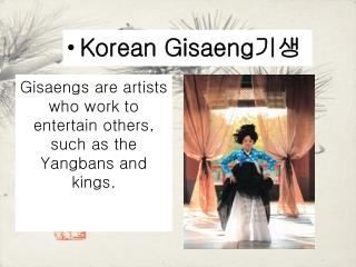 Gisaengs are artists who work to entertain others, such as the Yangbans and kings.