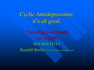 Cyclic Antidepressants:  it's all good.