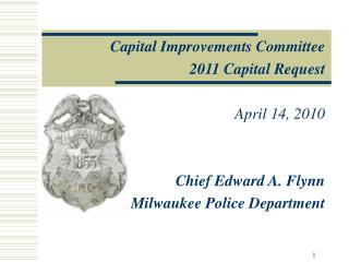 Capital Improvements Committee 2011 Capital Request  April 14, 2010  Chief Edward A. Flynn
