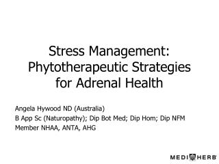Stress Management: Phytotherapeutic Strategies  for Adrenal Health Angela Hywood ND (Australia)