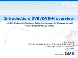 Mikko Koskela DIGITAL VIDEO BROADCASTING - HANDHELD (DVB-H) Tietoliikenteen jatko-opintoseminaari
